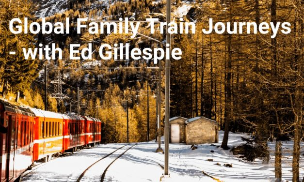Global Family Travel by Train – with Ed Gillespie